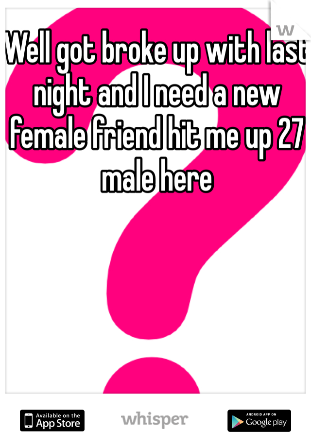 Well got broke up with last night and I need a new female friend hit me up 27 male here