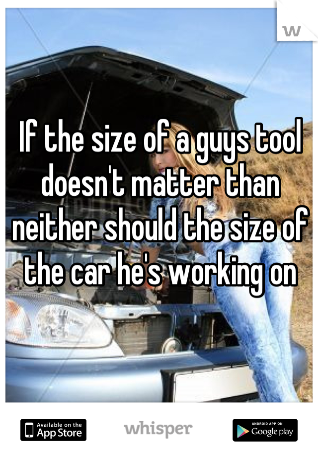 If the size of a guys tool doesn't matter than neither should the size of the car he's working on