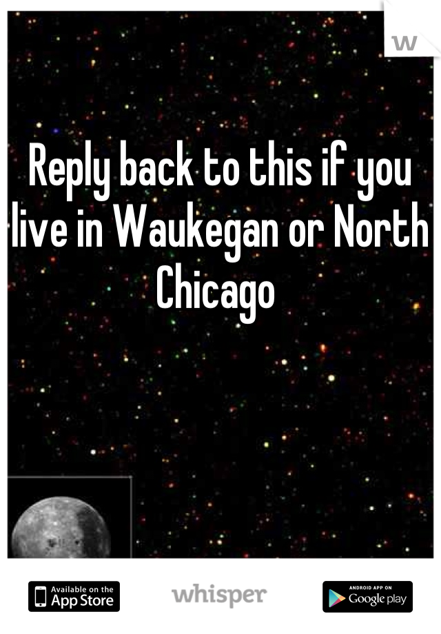 Reply back to this if you live in Waukegan or North Chicago