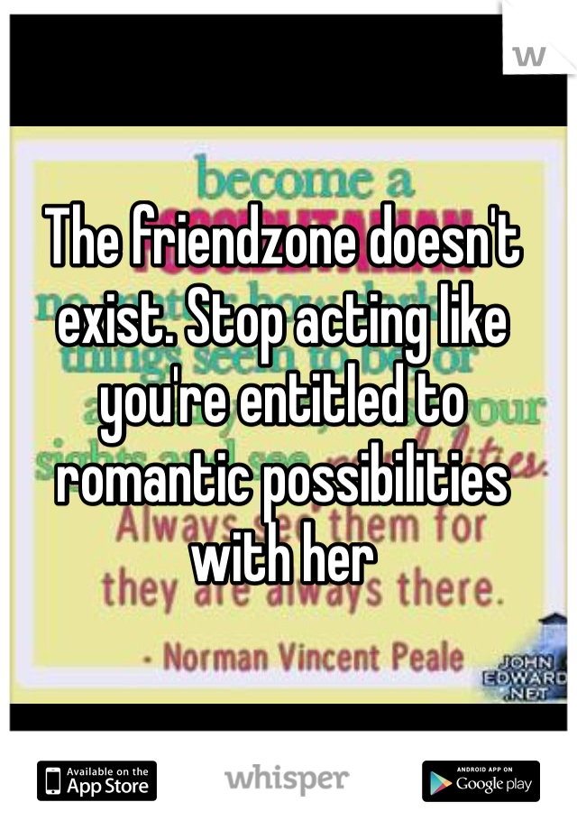 The friendzone doesn't exist. Stop acting like you're entitled to romantic possibilities with her