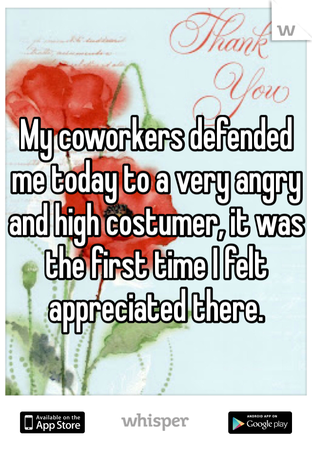 My coworkers defended me today to a very angry and high costumer, it was the first time I felt appreciated there.