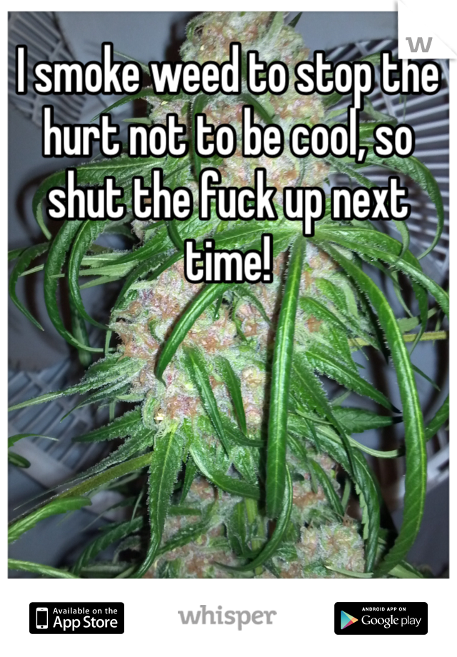 I smoke weed to stop the hurt not to be cool, so shut the fuck up next time!