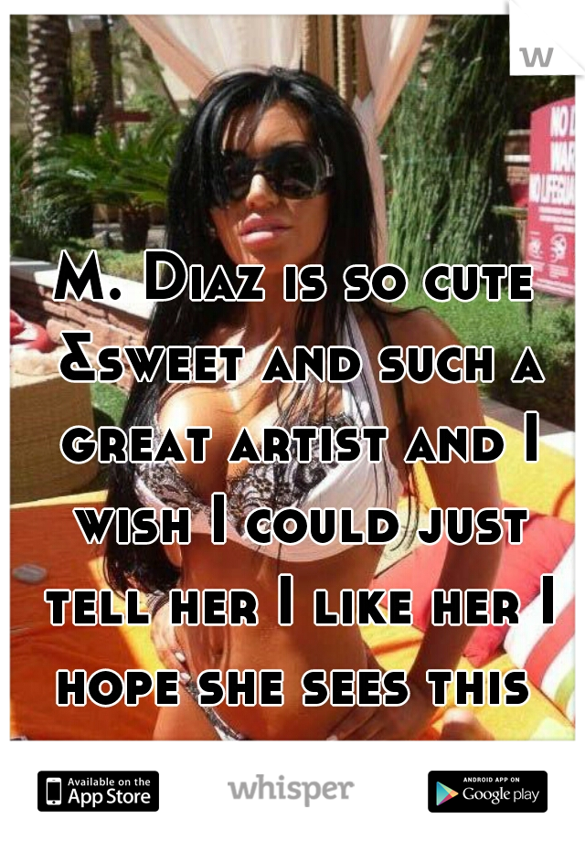 M. Diaz is so cute &sweet and such a great artist and I wish I could just tell her I like her I hope she sees this