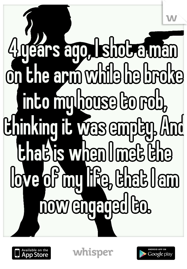 4 years ago, I shot a man on the arm while he broke into my house to rob, thinking it was empty. And that is when I met the love of my life, that I am now engaged to.