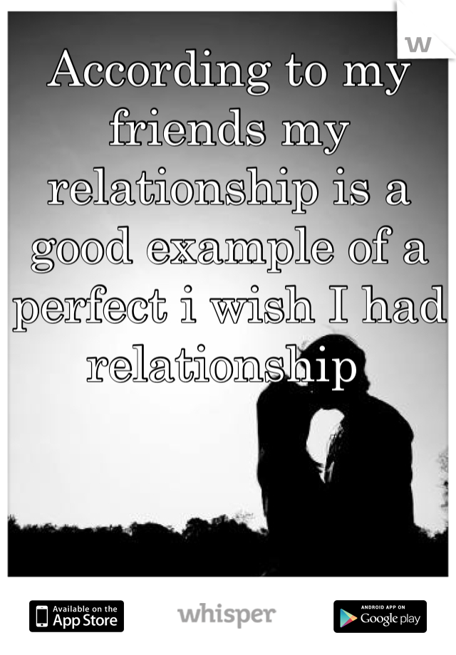 According to my friends my relationship is a good example of a perfect i wish I had relationship