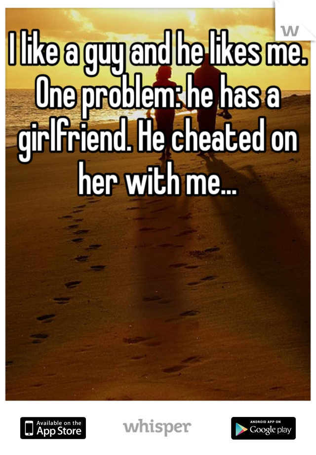 I like a guy and he likes me. One problem: he has a girlfriend. He cheated on her with me...