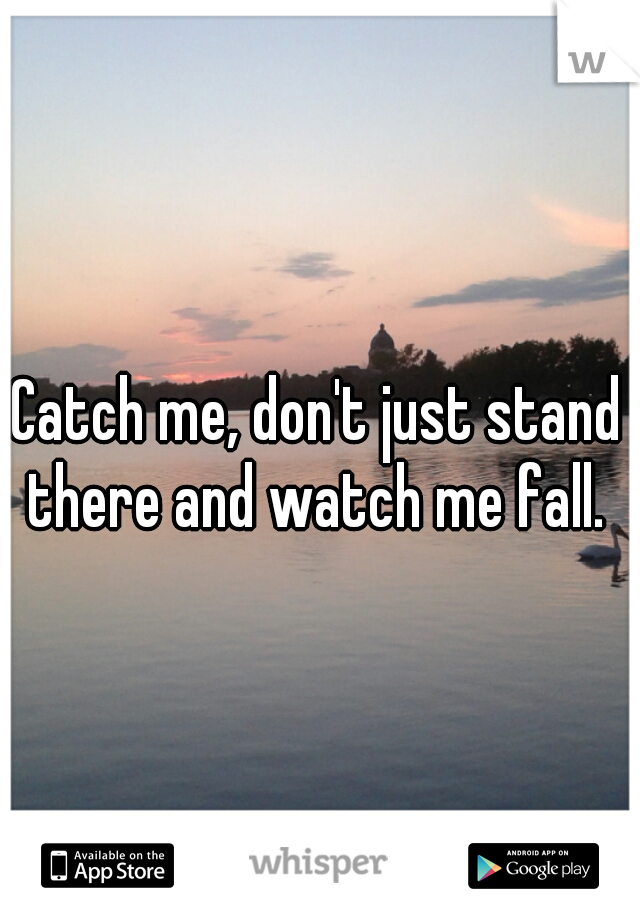 Catch me, don't just stand there and watch me fall.