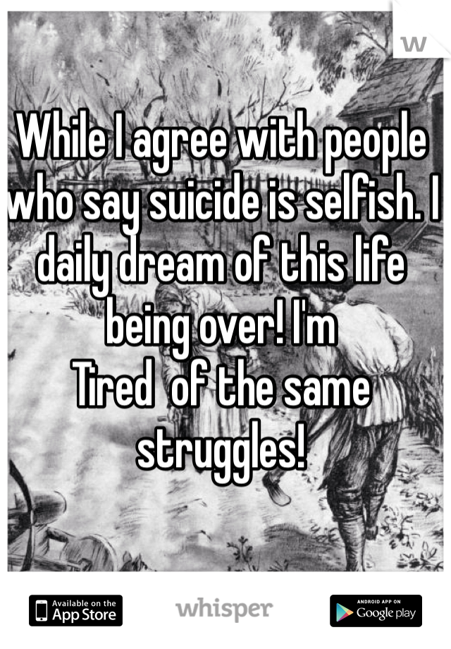 While I agree with people who say suicide is selfish. I daily dream of this life being over! I'm Tired  of the same struggles!