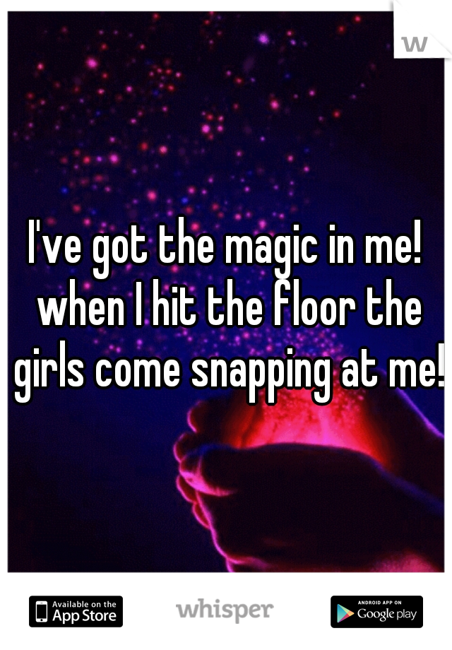 I've got the magic in me! when I hit the floor the girls come snapping at me!