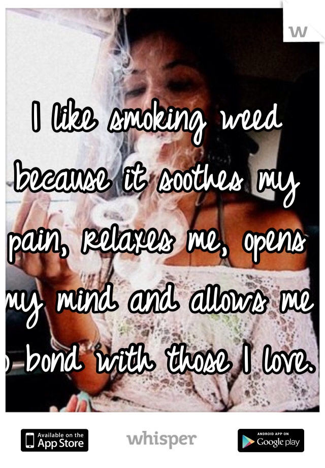 I like smoking weed because it soothes my pain, relaxes me, opens my mind and allows me to bond with those I love.