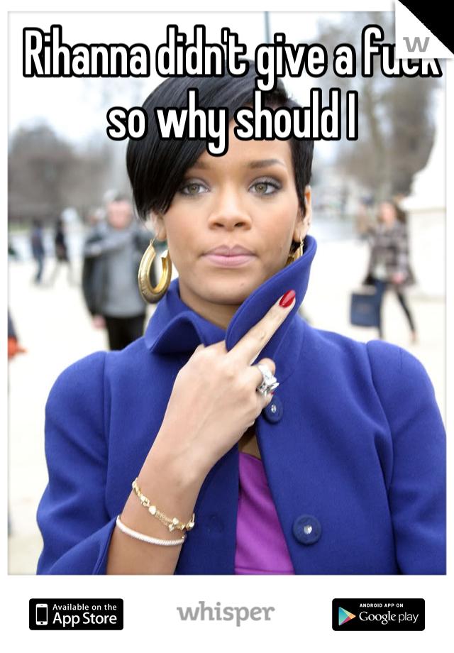 Rihanna didn't give a fuck so why should I