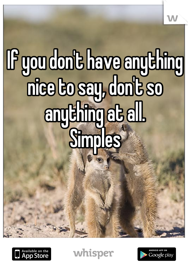 If you don't have anything nice to say, don't so anything at all. Simples