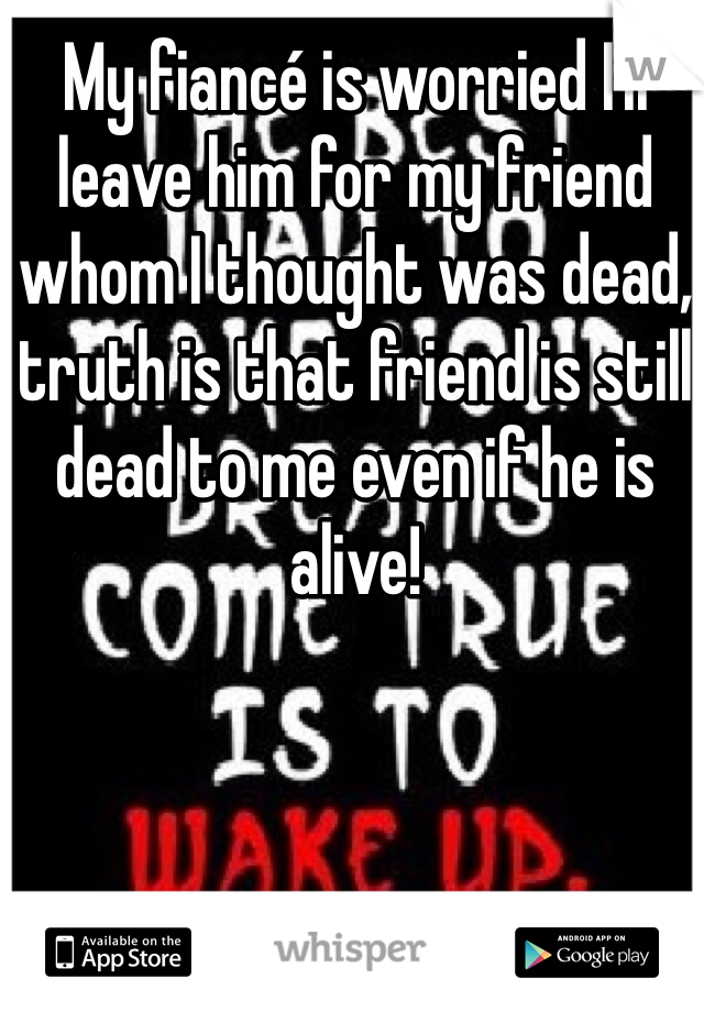 My fiancé is worried I'll leave him for my friend whom I thought was dead, truth is that friend is still dead to me even if he is alive!