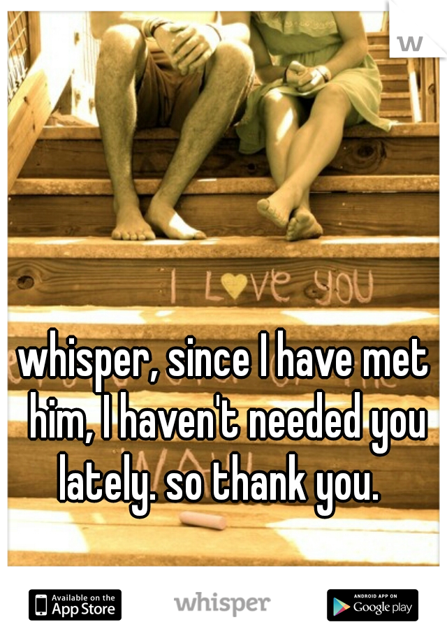 whisper, since I have met him, I haven't needed you lately. so thank you.