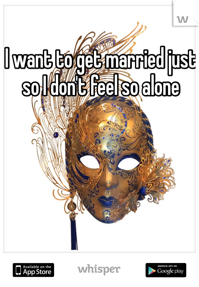 I want to get married just so I don't feel so alone
