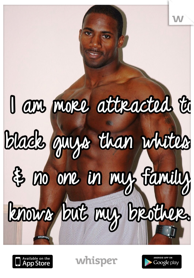 I am more attracted to black guys than whites.. & no one in my family knows but my brother..