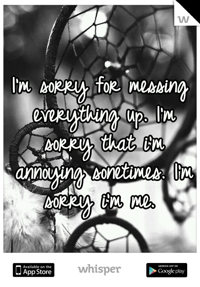 I'm sorry for messing everything up. I'm sorry that i'm annoying sonetimes. I'm sorry i'm me.