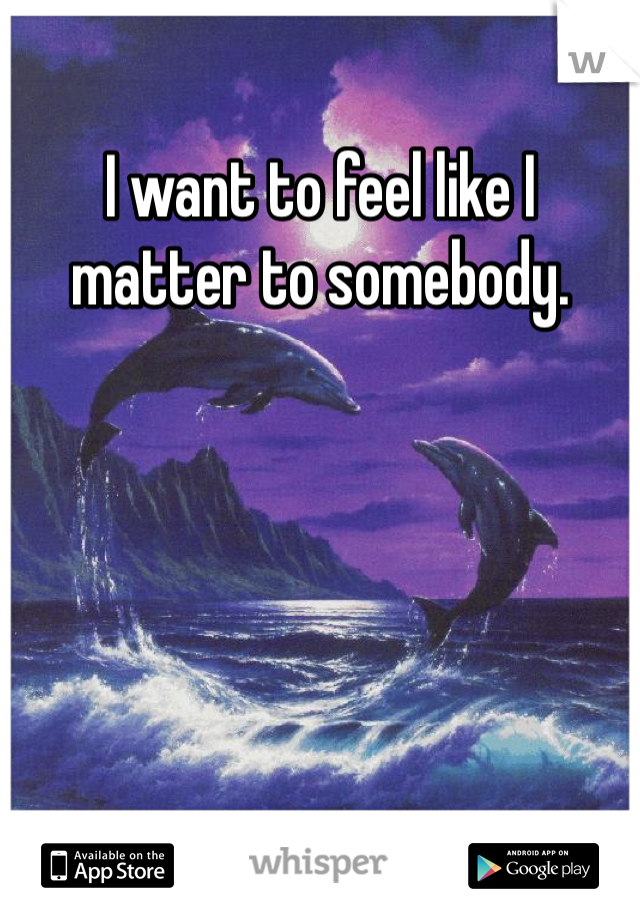 I want to feel like I matter to somebody.