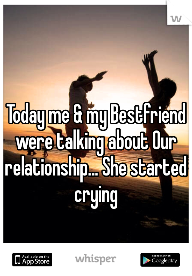 Today me & my Bestfriend were talking about Our relationship... She started crying