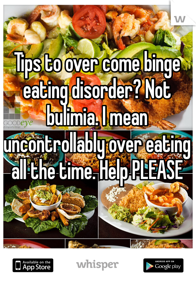 Tips to over come binge eating disorder? Not bulimia. I mean uncontrollably over eating all the time. Help PLEASE
