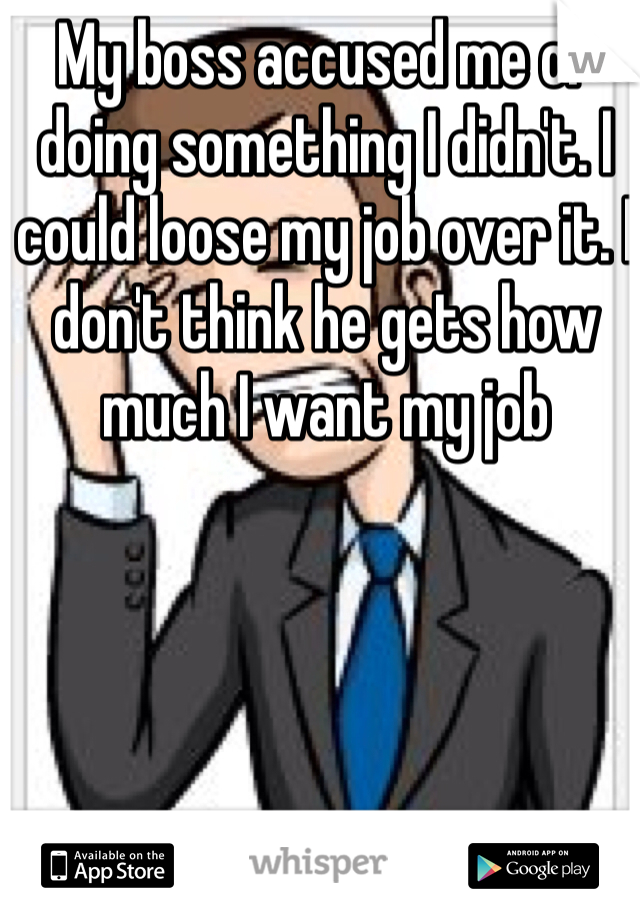 My boss accused me of doing something I didn't. I could loose my job over it. I don't think he gets how much I want my job