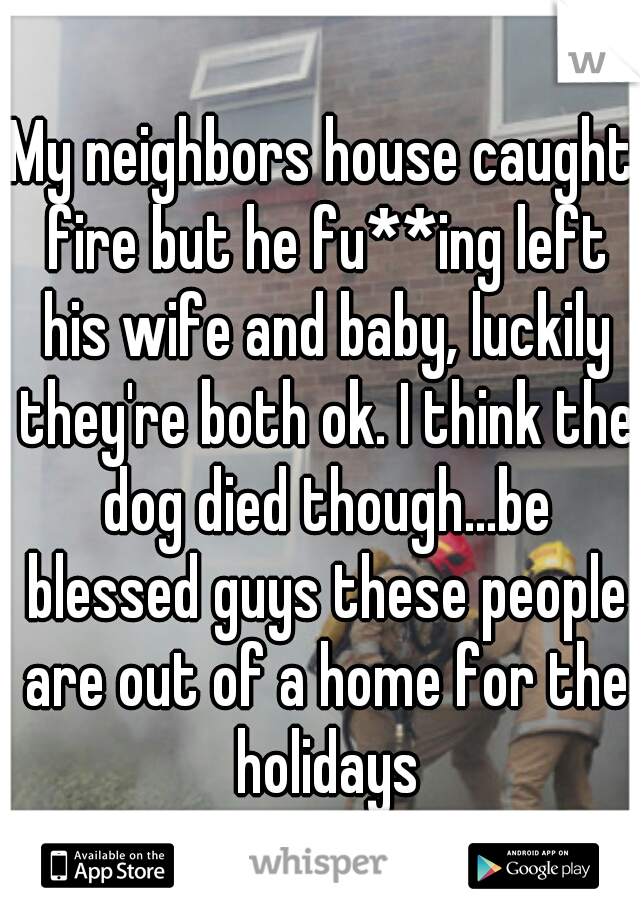 My neighbors house caught fire but he fu**ing left his wife and baby, luckily they're both ok. I think the dog died though...be blessed guys these people are out of a home for the holidays
