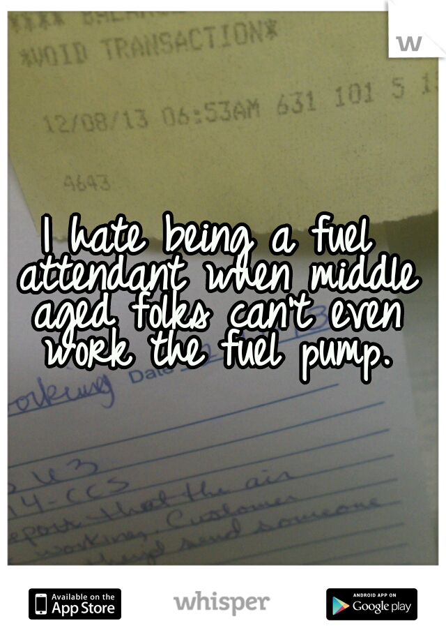 I hate being a fuel attendant when middle aged folks can't even work the fuel pump.