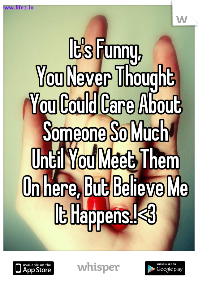 It's Funny, You Never Thought  You Could Care About  Someone So Much  Until You Meet Them  On here, But Believe Me  It Happens.!<3