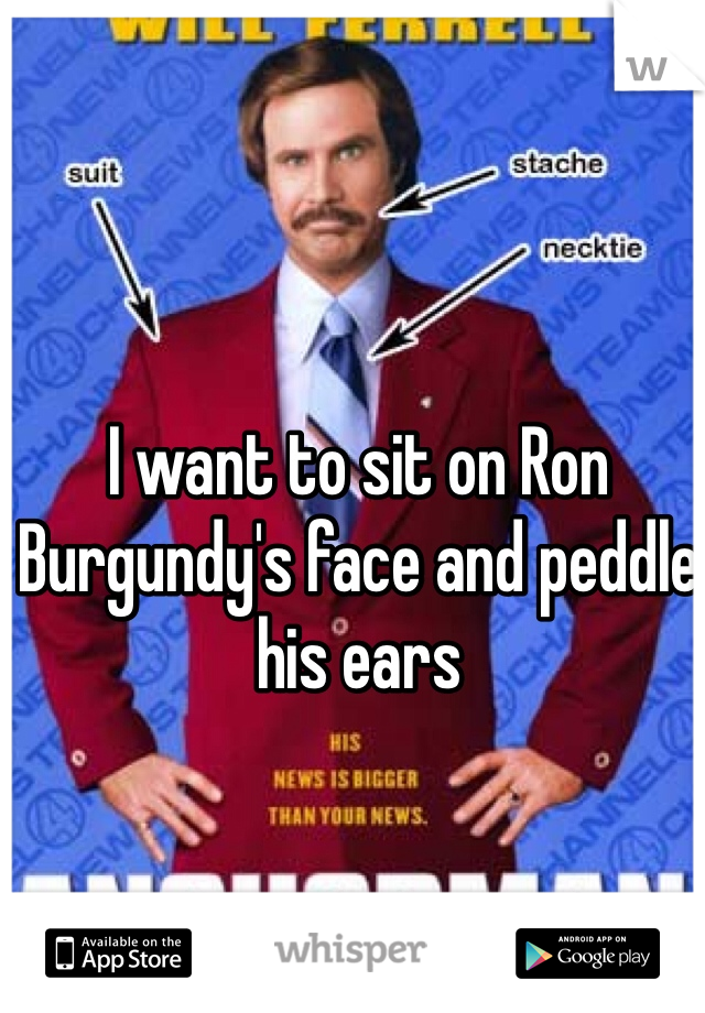 I want to sit on Ron Burgundy's face and peddle his ears