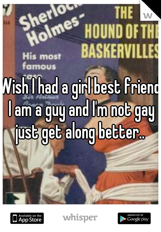 Wish I had a girl best friend I am a guy and I'm not gay just get along better..