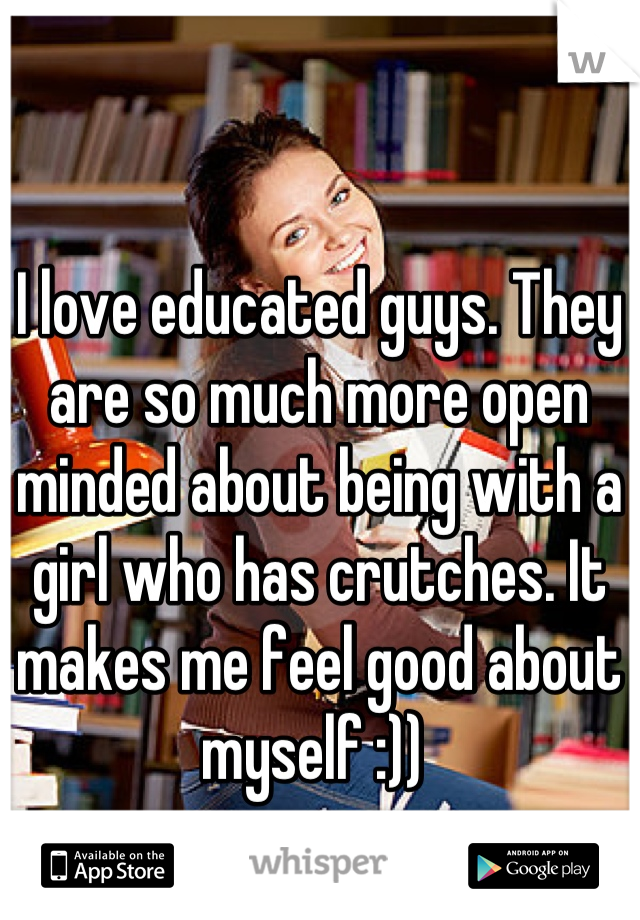 I love educated guys. They are so much more open minded about being with a girl who has crutches. It makes me feel good about myself :))