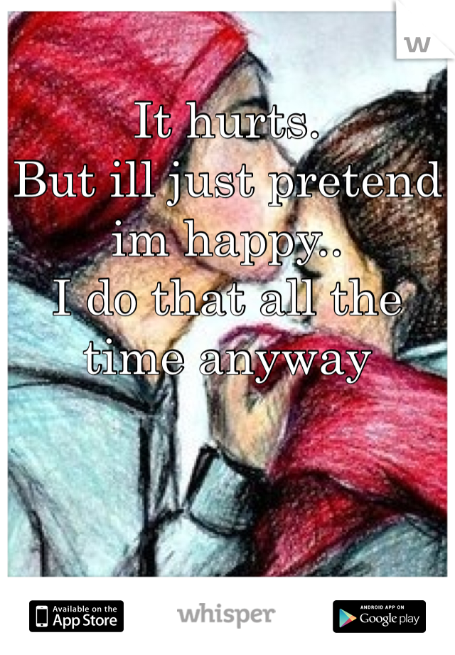 It hurts. But ill just pretend im happy.. I do that all the time anyway