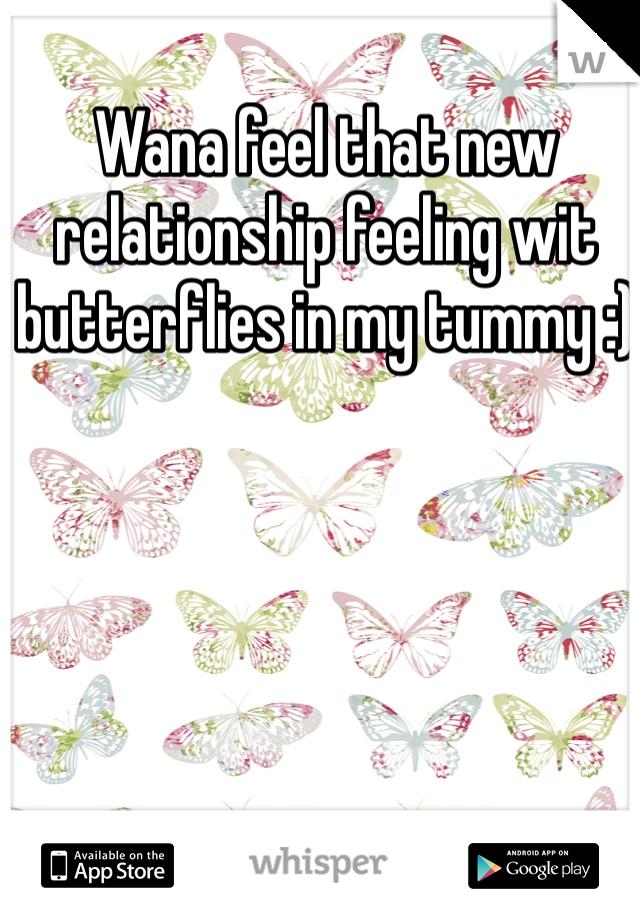 Wana feel that new relationship feeling wit butterflies in my tummy :)