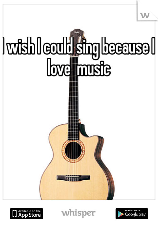 I wish I could sing because I love  music