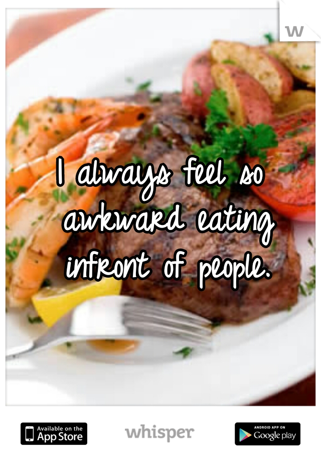 I always feel so awkward eating infront of people.