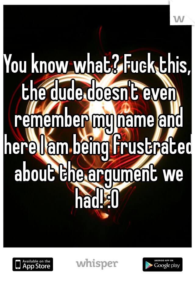 You know what? Fuck this, the dude doesn't even remember my name and here I am being frustrated about the argument we had! :0