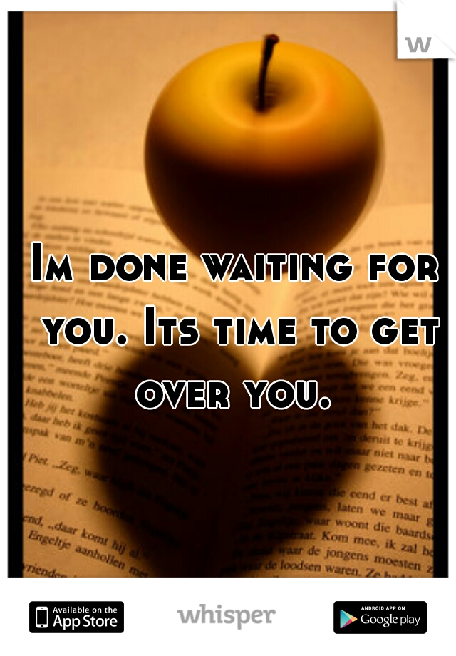 Im done waiting for you. Its time to get over you.