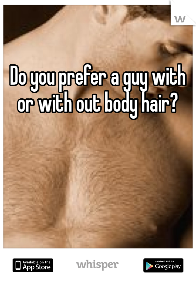 Do you prefer a guy with or with out body hair?