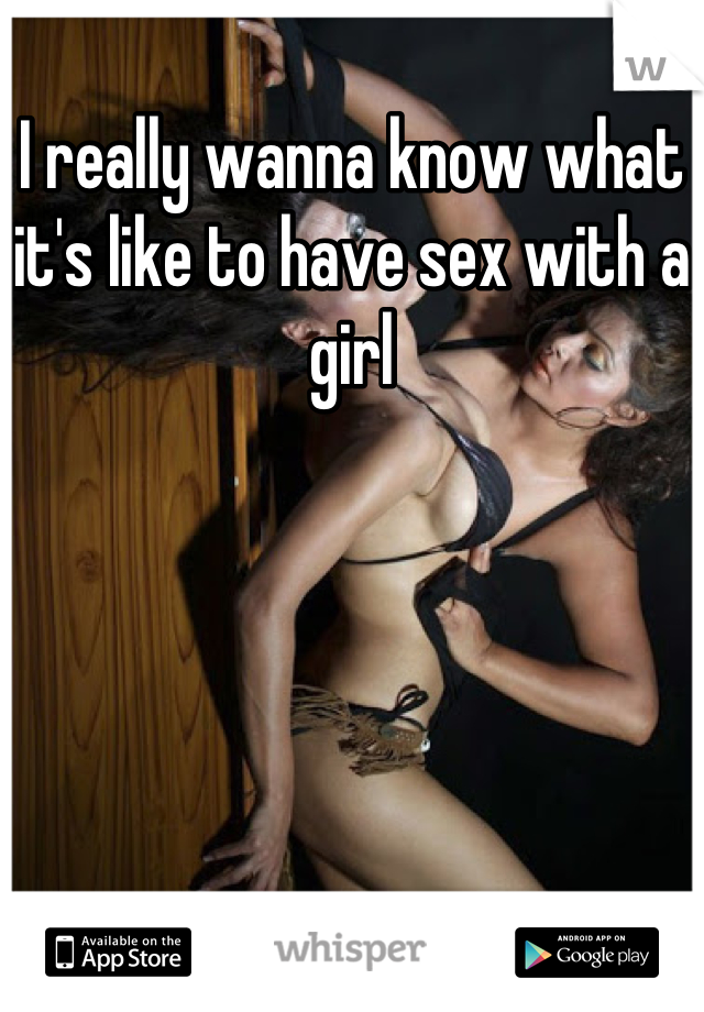 I really wanna know what it's like to have sex with a girl