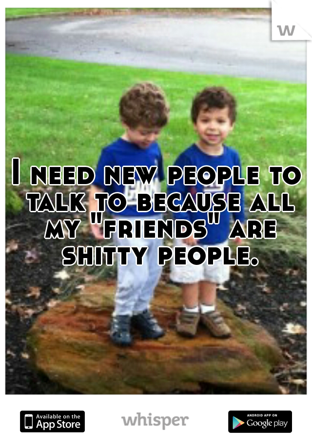 "I need new people to talk to because all my ""friends"" are shitty people."