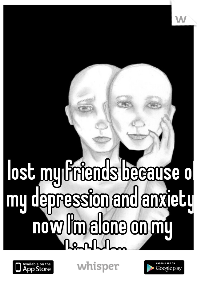 I lost my friends because of my depression and anxiety, now I'm alone on my birthday...