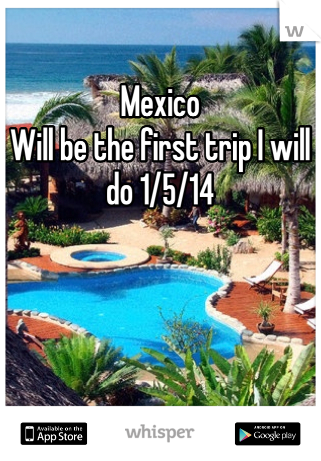Mexico Will be the first trip I will do 1/5/14
