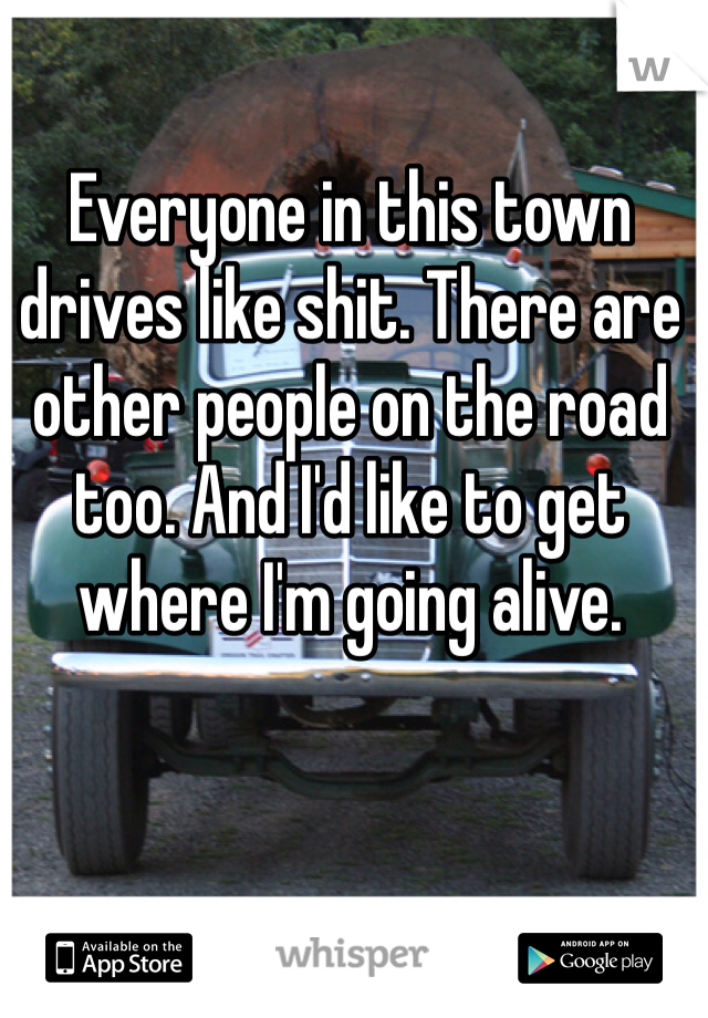 Everyone in this town drives like shit. There are other people on the road too. And I'd like to get where I'm going alive.