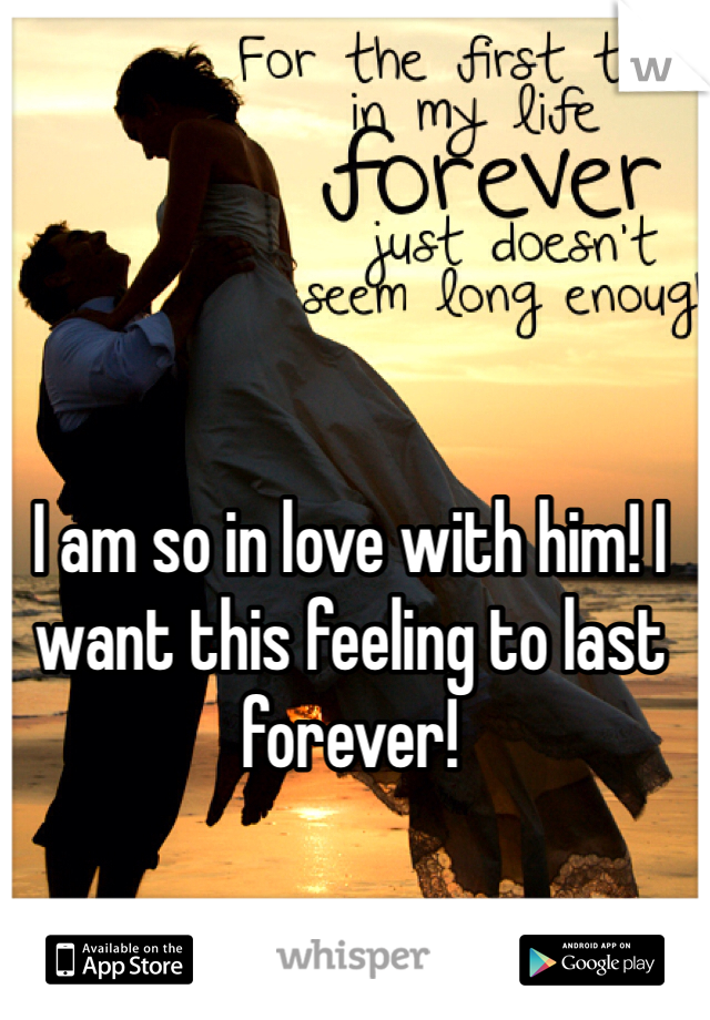 I am so in love with him! I want this feeling to last forever!