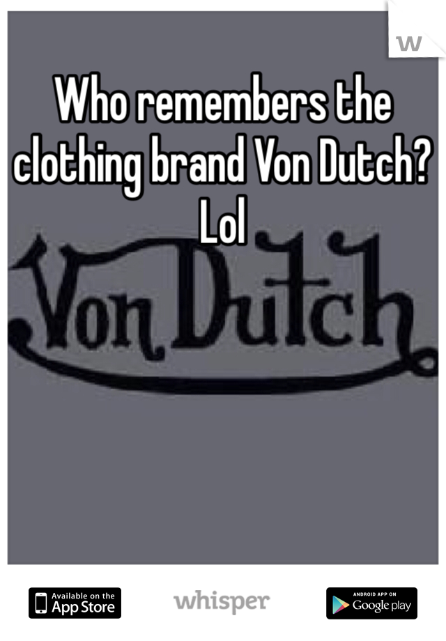 Who remembers the clothing brand Von Dutch? Lol