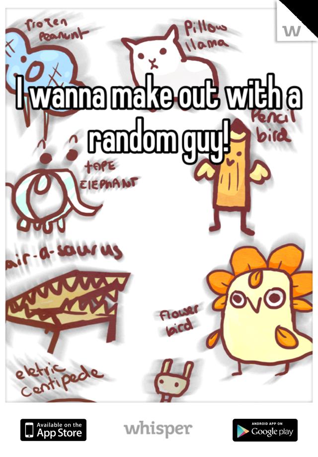 I wanna make out with a random guy!