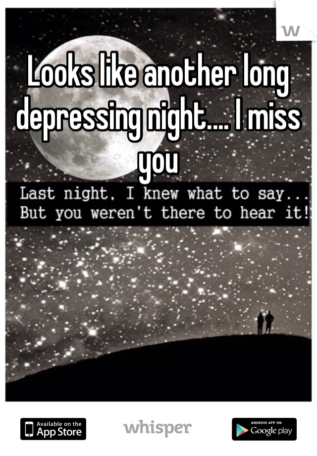 Looks like another long depressing night.... I miss you