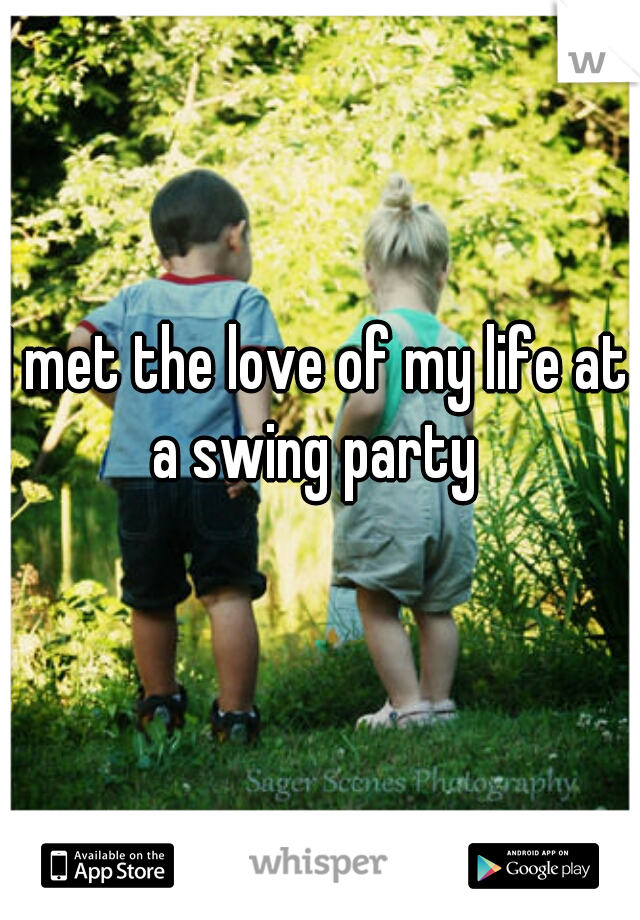 I met the love of my life at a swing party