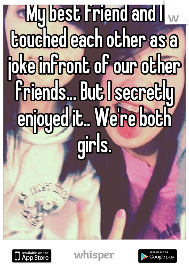My best friend and I touched each other as a joke infront of our other friends... But I secretly enjoyed it.. We're both girls.