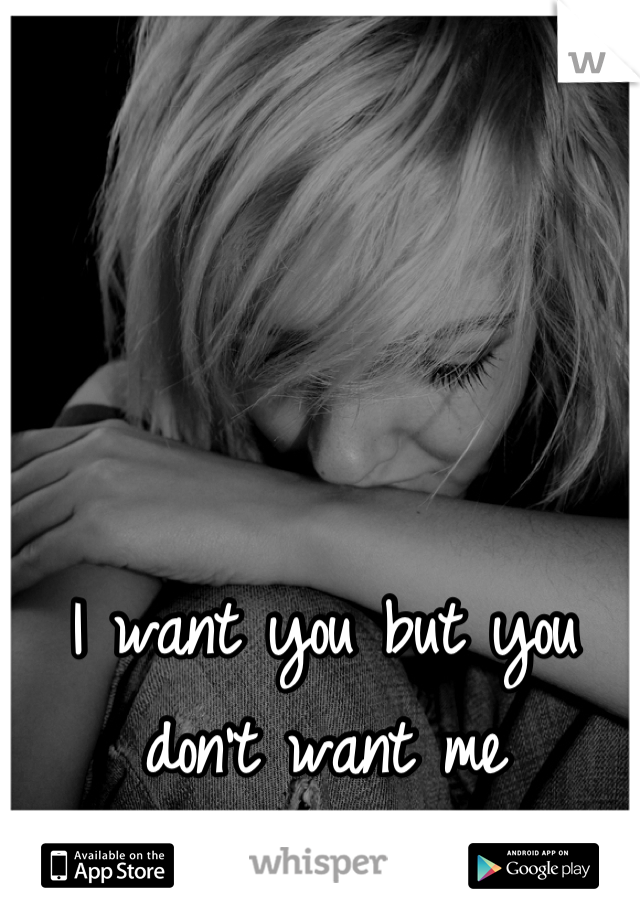 I want you but you don't want me